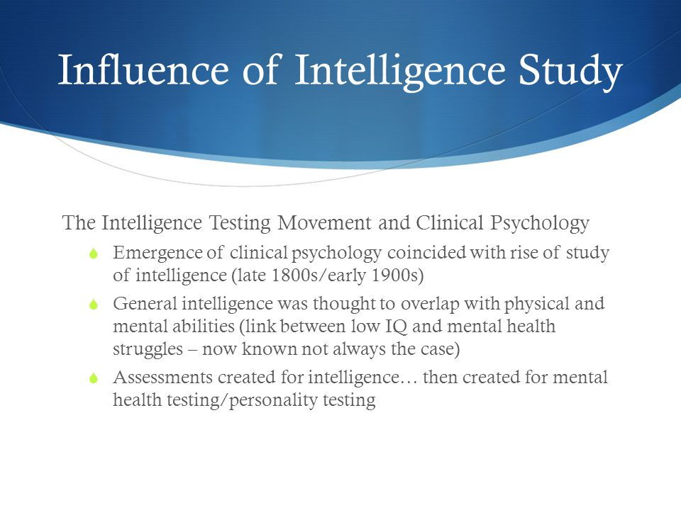 Influence of Intelligence Study The Intelligence Testing Movement and Clinical Psychology  Emergence of clinical psychology coincided with rise of study of intelligence (late 1800s/early 1900s)  General intelligence was thought to overlap with physical and mental abilities (link between low IQ and mental health struggles – now known not always the case)  Assessments created for intelligence… then created for mental health testing/personality testing