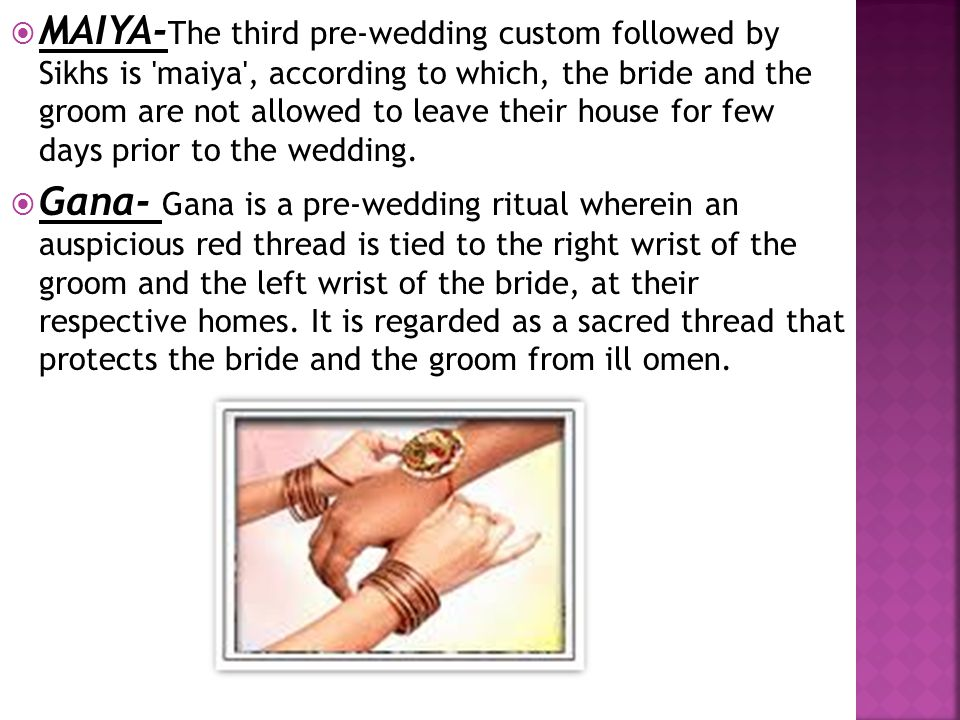  MAIYA- The third pre-wedding custom followed by Sikhs is 'maiya', according to which, the bride and the groom are not allowed to leave their house f