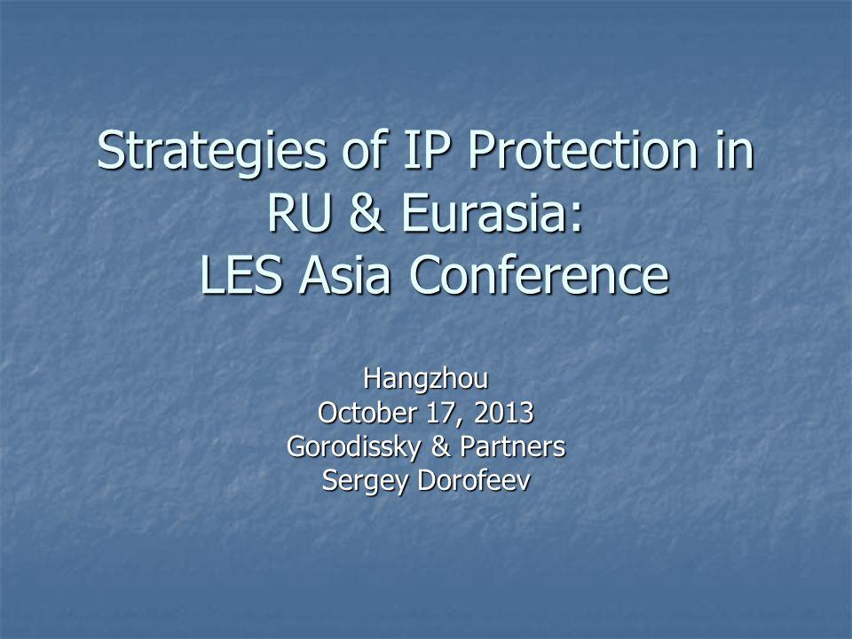 Strategies of IP Protection in RU & Eurasia: LES Asia Conference Hangzhou October 17, 2013 Gorodissky & Partners Sergey Dorofeev