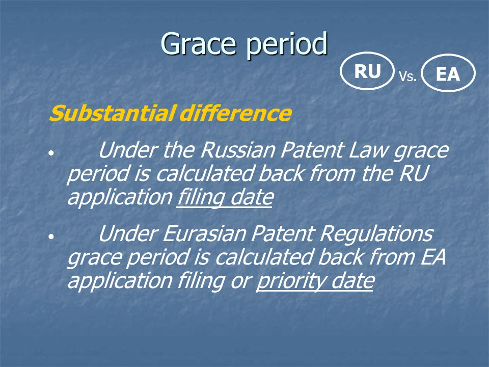 Grace period Substantial difference Under the Russian Patent Law grace period is calculated back from the RU application filing date Under Eurasian Pa