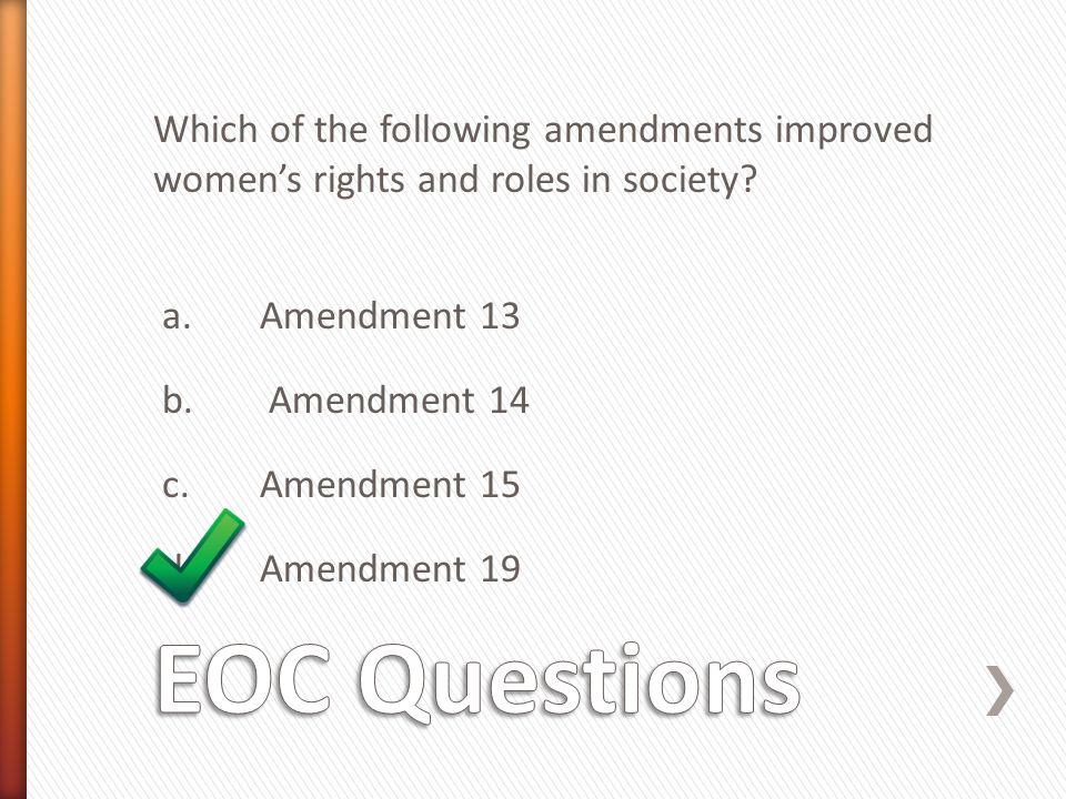 Which of the following amendments improved women's rights and roles in society? a. Amendment 13 b. Amendment 14 c. Amendment 15 d. Amendment 19