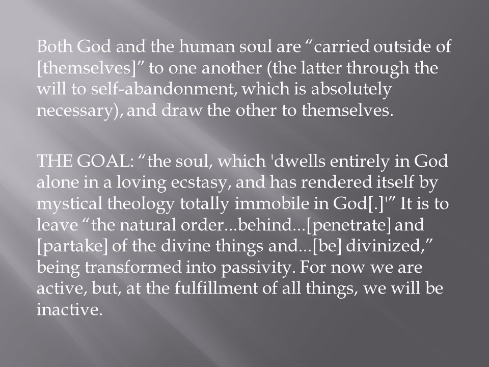 Both God and the human soul are carried outside of [themselves] to one another (the latter through the will to self-abandonment, which is absolutely necessary), and draw the other to themselves.