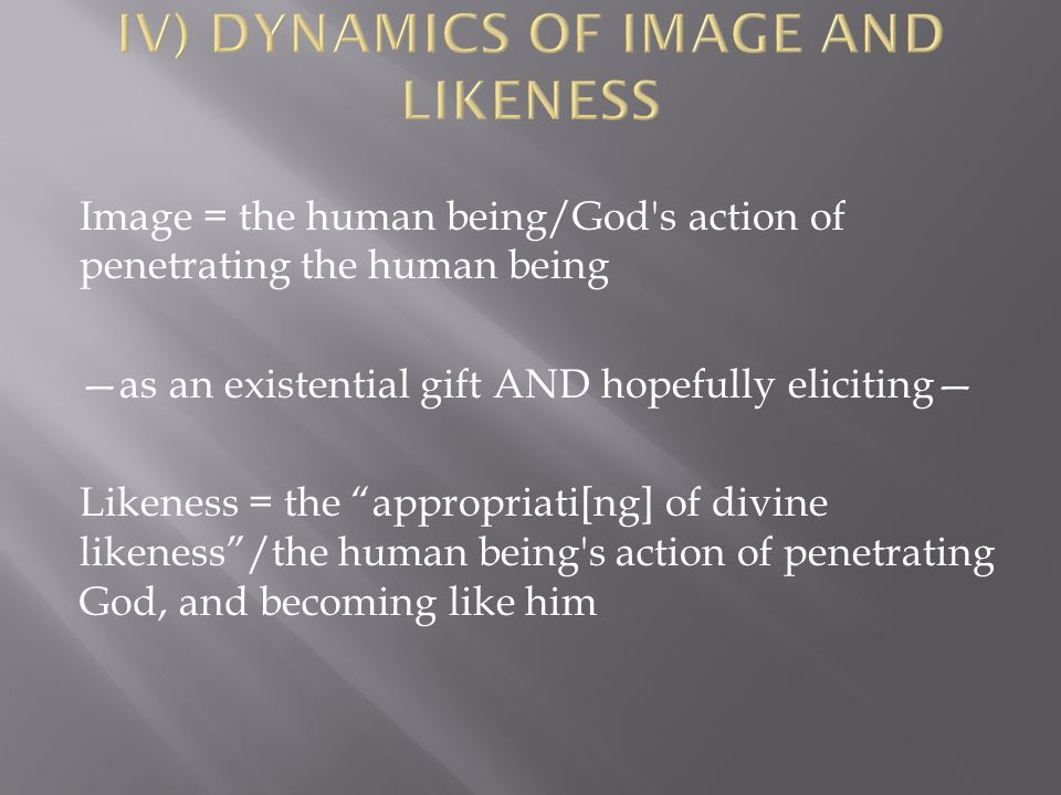 Image = the human being/God s action of penetrating the human being —as an existential gift AND hopefully eliciting— Likeness = the appropriati[ng] of divine likeness /the human being s action of penetrating God, and becoming like him