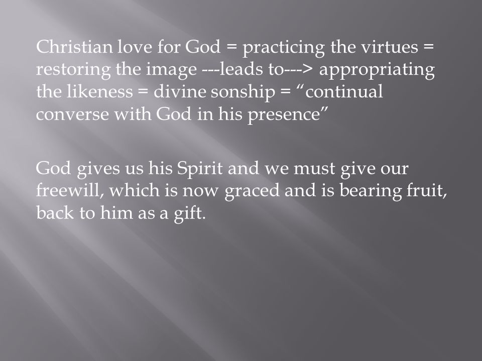 Christian love for God = practicing the virtues = restoring the image ---leads to---> appropriating the likeness = divine sonship = continual converse with God in his presence God gives us his Spirit and we must give our freewill, which is now graced and is bearing fruit, back to him as a gift.