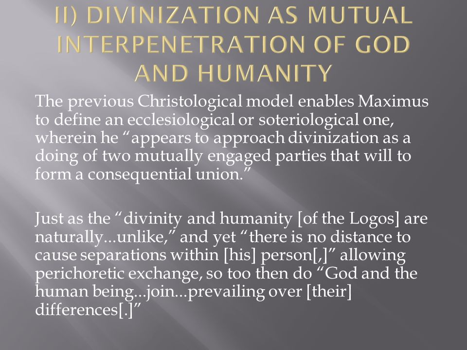 The previous Christological model enables Maximus to define an ecclesiological or soteriological one, wherein he appears to approach divinization as a doing of two mutually engaged parties that will to form a consequential union. Just as the divinity and humanity [of the Logos] are naturally...unlike, and yet there is no distance to cause separations within [his] person[,] allowing perichoretic exchange, so too then do God and the human being...join...prevailing over [their] differences[.]