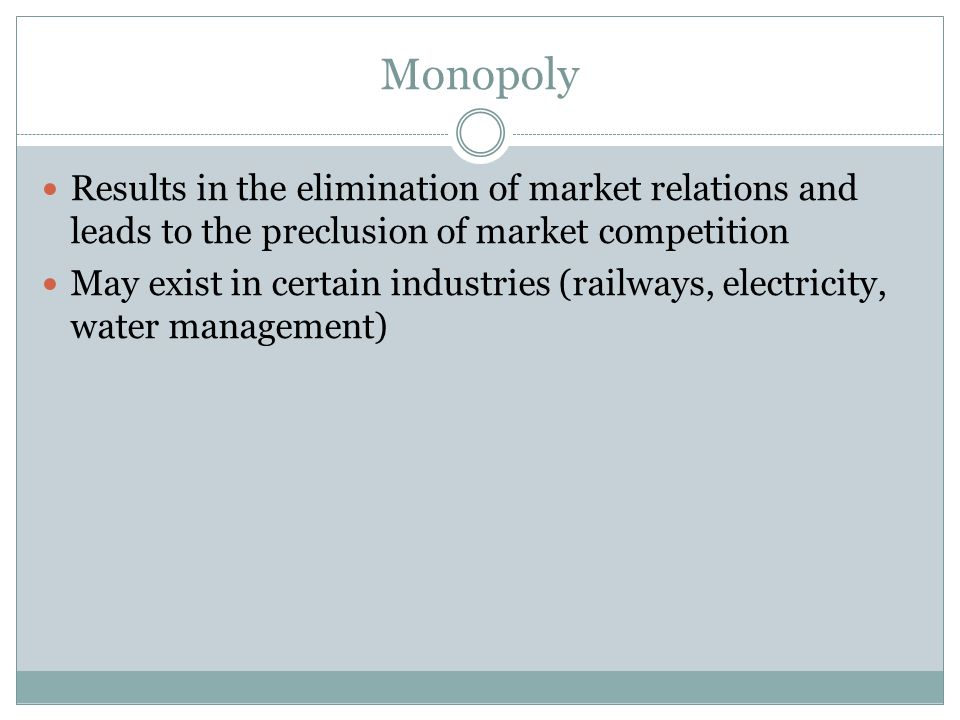 Monopoly Results in the elimination of market relations and leads to the preclusion of market competition May exist in certain industries (railways, electricity, water management)