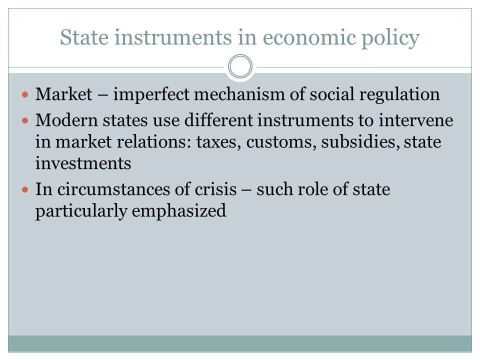 State instruments in economic policy Market – imperfect mechanism of social regulation Modern states use different instruments to intervene in market relations: taxes, customs, subsidies, state investments In circumstances of crisis – such role of state particularly emphasized