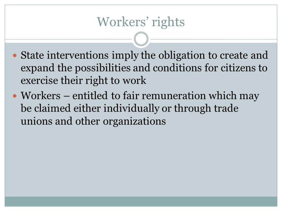 Workers' rights State interventions imply the obligation to create and expand the possibilities and conditions for citizens to exercise their right to work Workers – entitled to fair remuneration which may be claimed either individually or through trade unions and other organizations