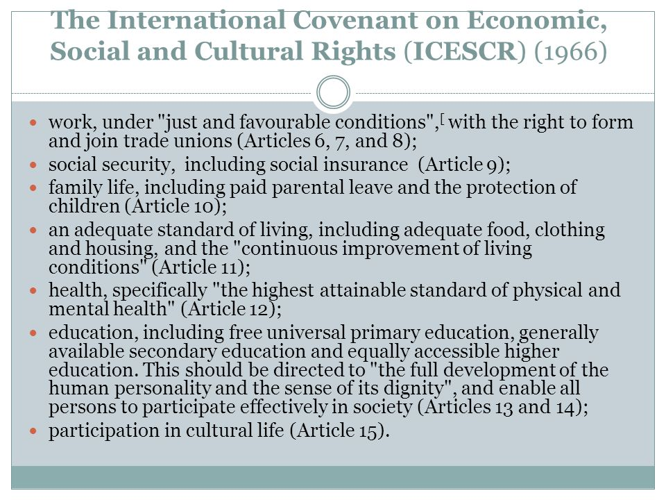 The International Covenant on Economic, Social and Cultural Rights (ICESCR) (1966) work, under just and favourable conditions , [ with the right to form and join trade unions (Articles 6, 7, and 8); social security, including social insurance (Article 9); family life, including paid parental leave and the protection of children (Article 10); an adequate standard of living, including adequate food, clothing and housing, and the continuous improvement of living conditions (Article 11); health, specifically the highest attainable standard of physical and mental health (Article 12); education, including free universal primary education, generally available secondary education and equally accessible higher education.