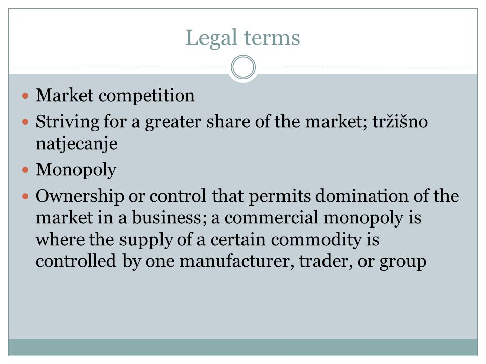 Legal terms Market competition Striving for a greater share of the market; tržišno natjecanje Monopoly Ownership or control that permits domination of the market in a business; a commercial monopoly is where the supply of a certain commodity is controlled by one manufacturer, trader, or group
