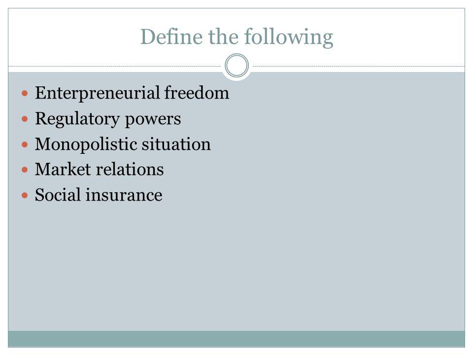 Define the following Enterpreneurial freedom Regulatory powers Monopolistic situation Market relations Social insurance