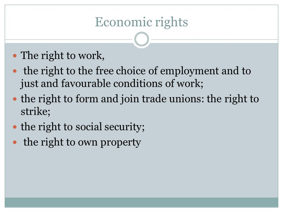 Economic rights The right to work, the right to the free choice of employment and to just and favourable conditions of work; the right to form and join trade unions: the right to strike; the right to social security; the right to own property