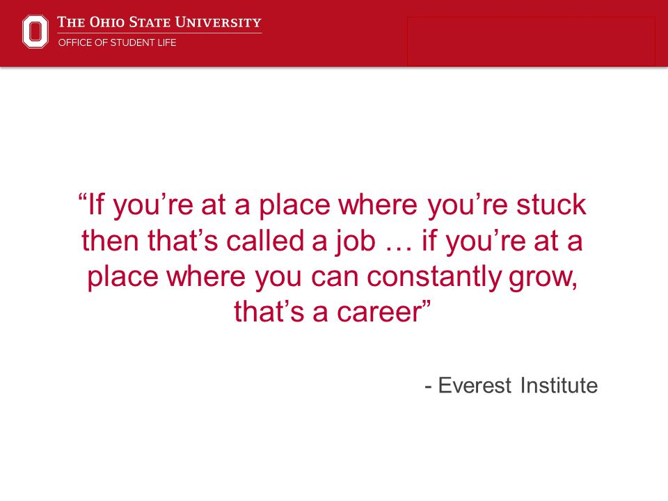 """- Everest Institute """"If you're at a place where you're stuck then that's called a job … if you're at a place where you can constantly grow, that's a c"""