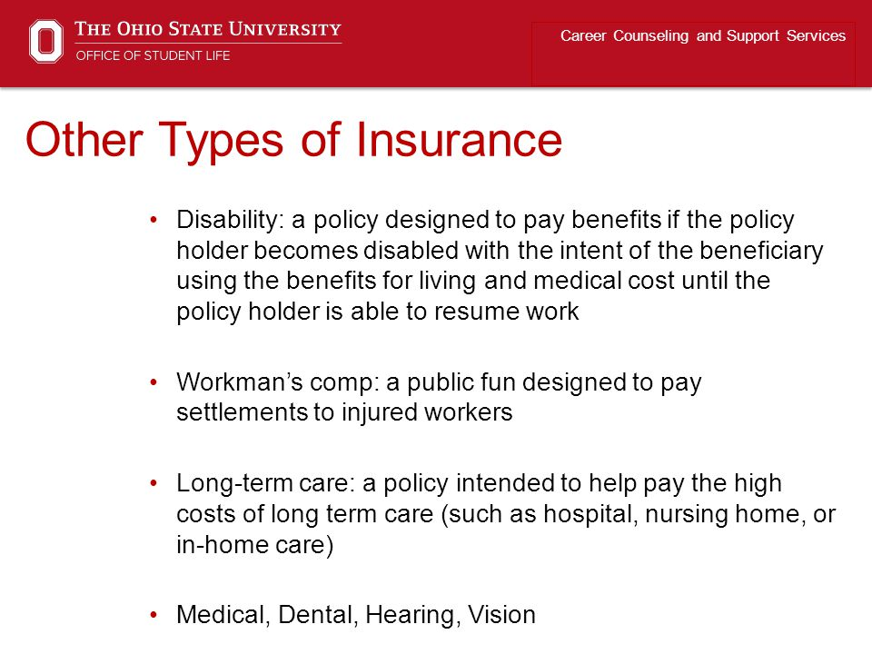 Other Types of Insurance Career Counseling and Support Services Disability: a policy designed to pay benefits if the policy holder becomes disabled wi