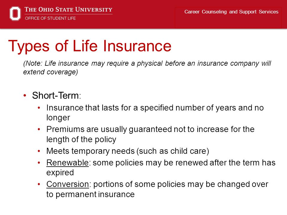 Types of Life Insurance Career Counseling and Support Services (Note: Life insurance may require a physical before an insurance company will extend coverage) Short-Term : Insurance that lasts for a specified number of years and no longer Premiums are usually guaranteed not to increase for the length of the policy Meets temporary needs (such as child care) Renewable: some policies may be renewed after the term has expired Conversion: portions of some policies may be changed over to permanent insurance