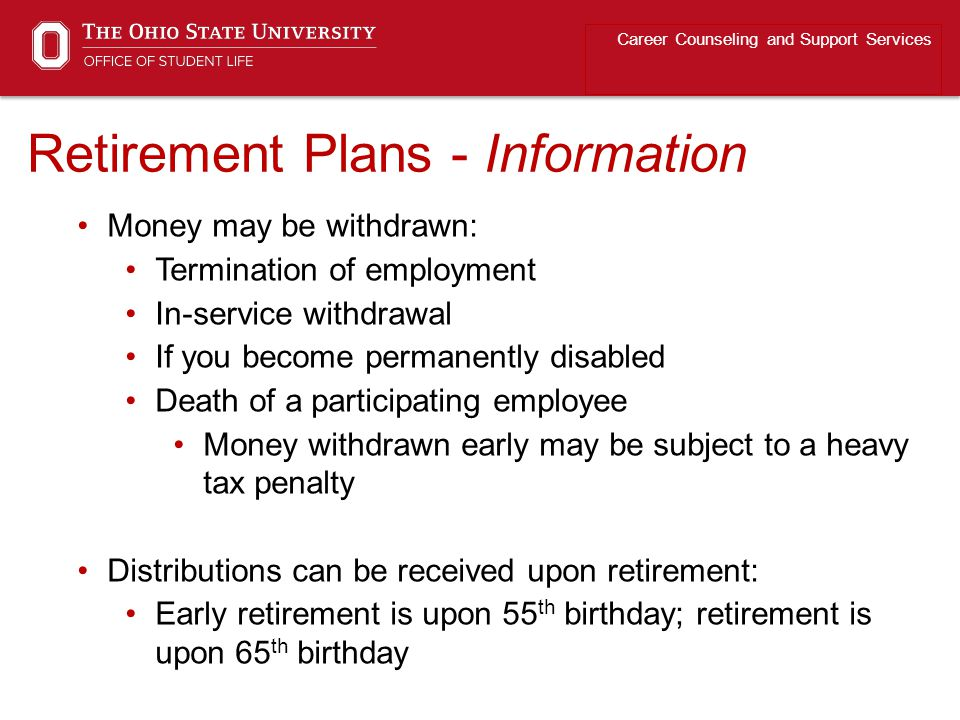 Retirement Plans - Information Career Counseling and Support Services Money may be withdrawn: Termination of employment In-service withdrawal If you become permanently disabled Death of a participating employee Money withdrawn early may be subject to a heavy tax penalty Distributions can be received upon retirement: Early retirement is upon 55 th birthday; retirement is upon 65 th birthday