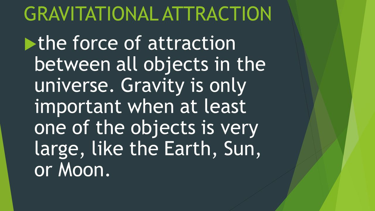 GRAVITATIONAL ATTRACTION  the force of attraction between all objects in the universe.