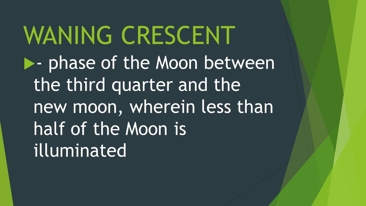 WANING CRESCENT  - phase of the Moon between the third quarter and the new moon, wherein less than half of the Moon is illuminated