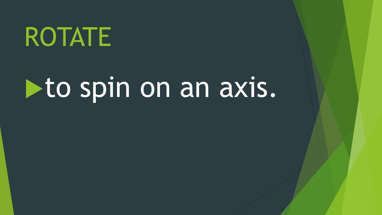ROTATE  to spin on an axis.