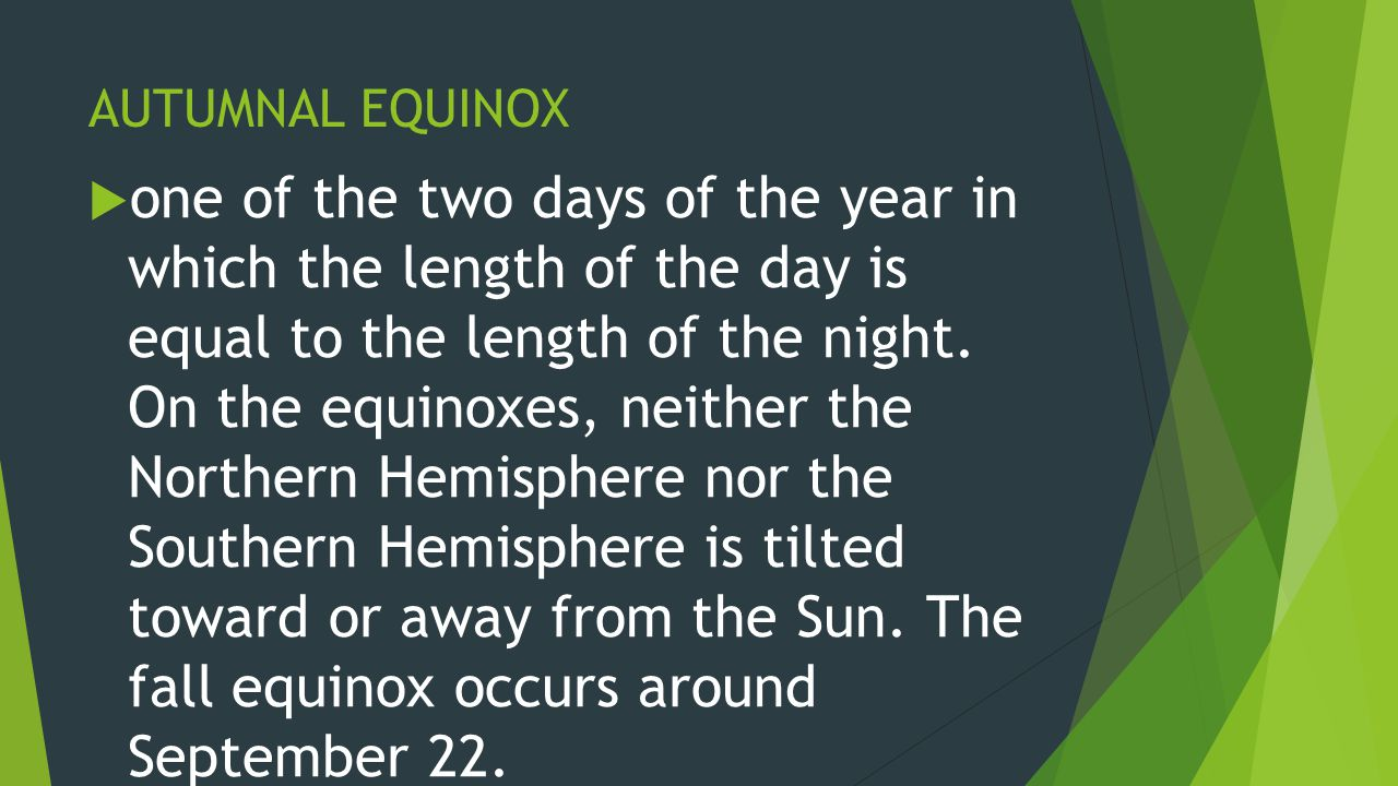 AUTUMNAL EQUINOX  one of the two days of the year in which the length of the day is equal to the length of the night. On the equinoxes, neither the N