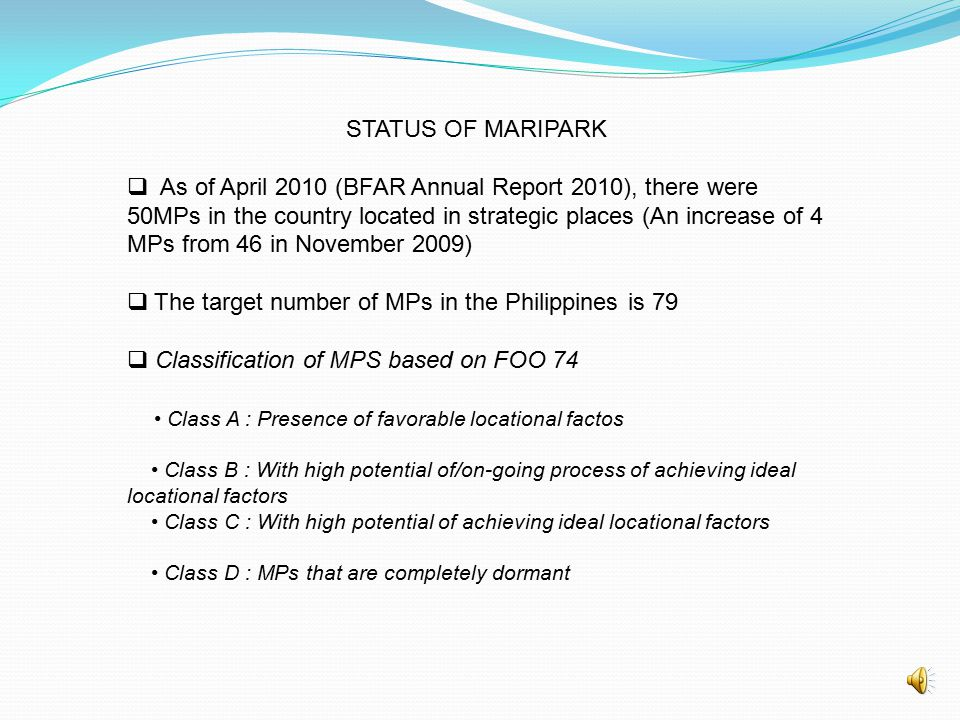 STATUS OF MARIPARK  As of April 2010 (BFAR Annual Report 2010), there were 50MPs in the country located in strategic places (An increase of 4 MPs from 46 in November 2009)  The target number of MPs in the Philippines is 79  Classification of MPS based on FOO 74 Class A : Presence of favorable locational factos Class B : With high potential of/on-going process of achieving ideal locational factors Class C : With high potential of achieving ideal locational factors Class D : MPs that are completely dormant