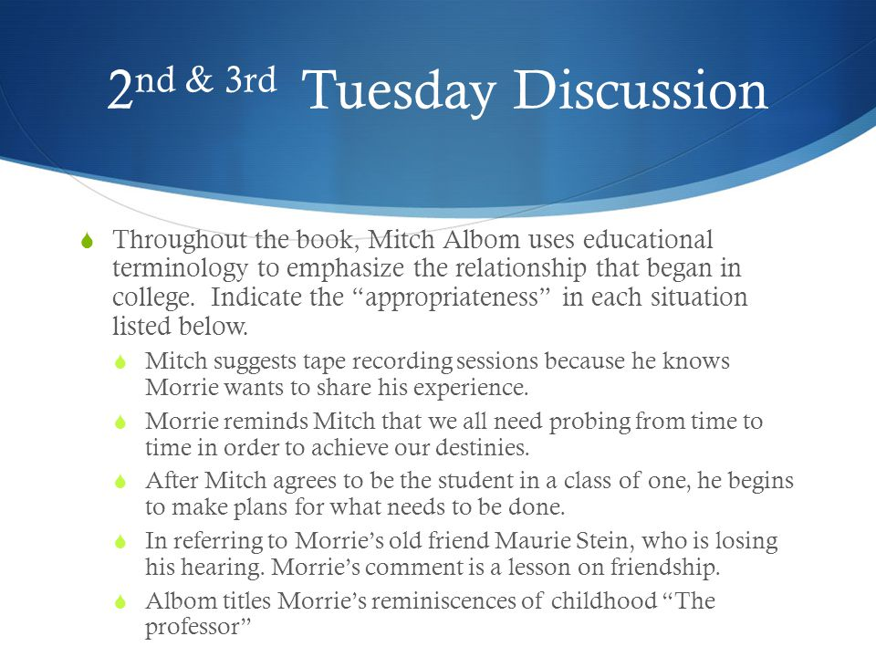 2 nd & 3rd Tuesday Discussion  Throughout the book, Mitch Albom uses educational terminology to emphasize the relationship that began in college. Ind