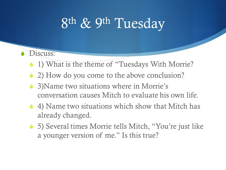 "8 th & 9 th Tuesday  Discuss:  1) What is the theme of ""Tuesdays With Morrie?  2) How do you come to the above conclusion?  3)Name two situations"