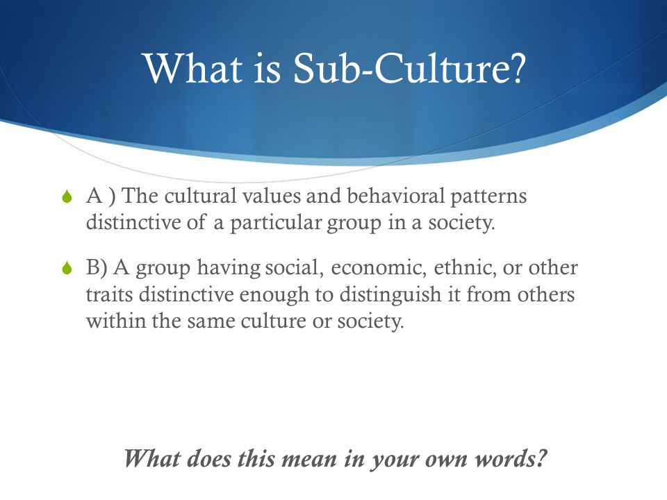 What is Sub-Culture?  A ) The cultural values and behavioral patterns distinctive of a particular group in a society.  B) A group having social, eco