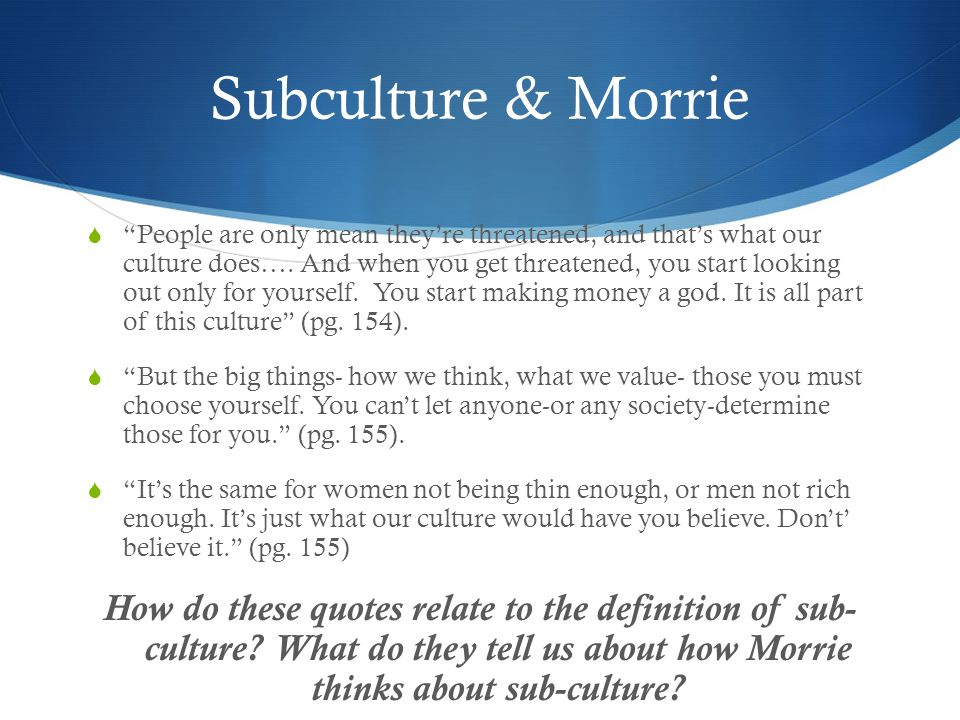 "Subculture & Morrie  ""People are only mean they're threatened, and that's what our culture does…. And when you get threatened, you start looking out"