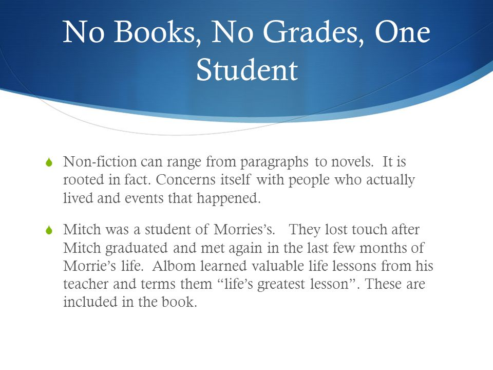 No Books, No Grades, One Student  Non-fiction can range from paragraphs to novels. It is rooted in fact. Concerns itself with people who actually liv