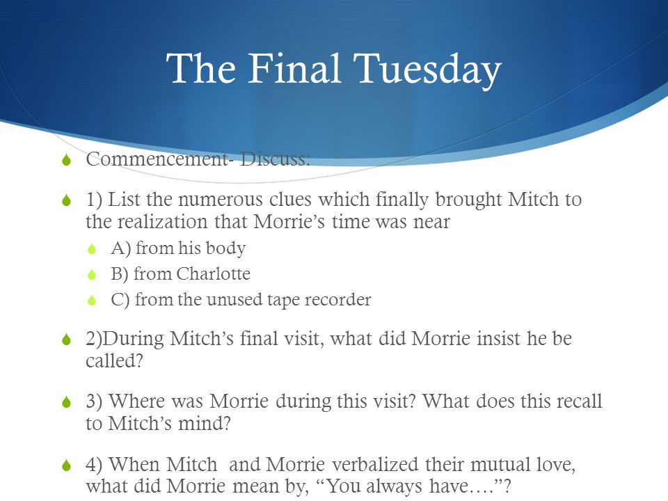 The Final Tuesday  Commencement- Discuss:  1) List the numerous clues which finally brought Mitch to the realization that Morrie's time was near  A