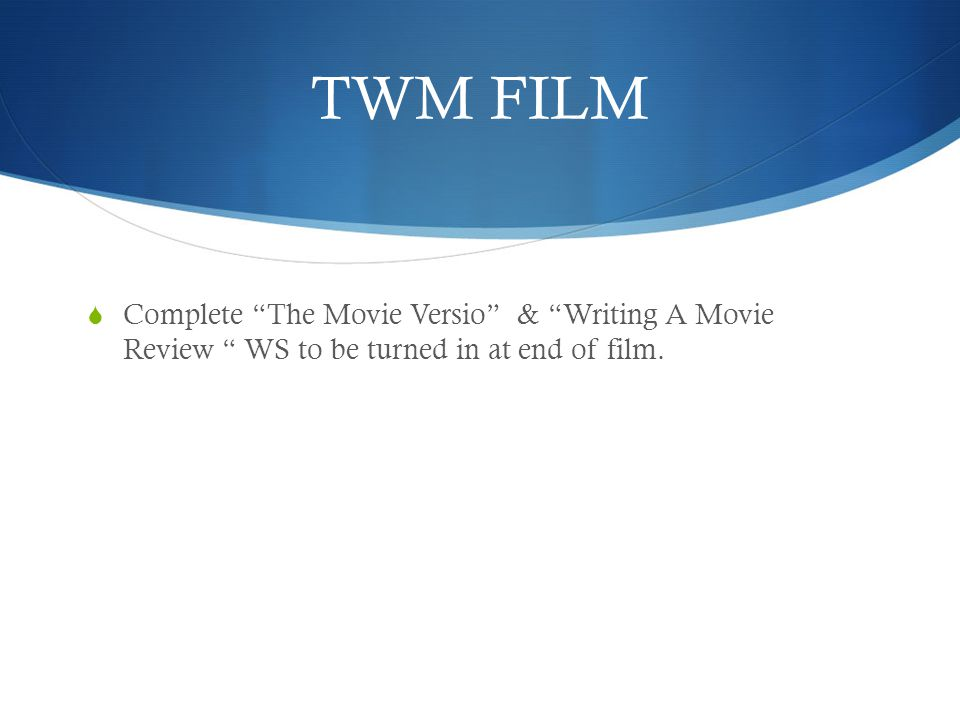 "TWM FILM  Complete ""The Movie Versio"" & ""Writing A Movie Review "" WS to be turned in at end of film."