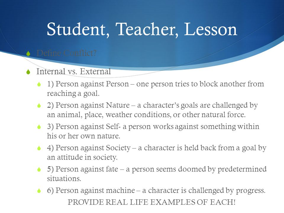 Student, Teacher, Lesson  Define Conflict?  Internal vs. External  1) Person against Person – one person tries to block another from reaching a goa