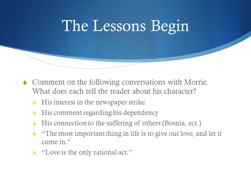 The Lessons Begin  Comment on the following conversations with Morrie. What does each tell the reader about his character?  His interest in the news
