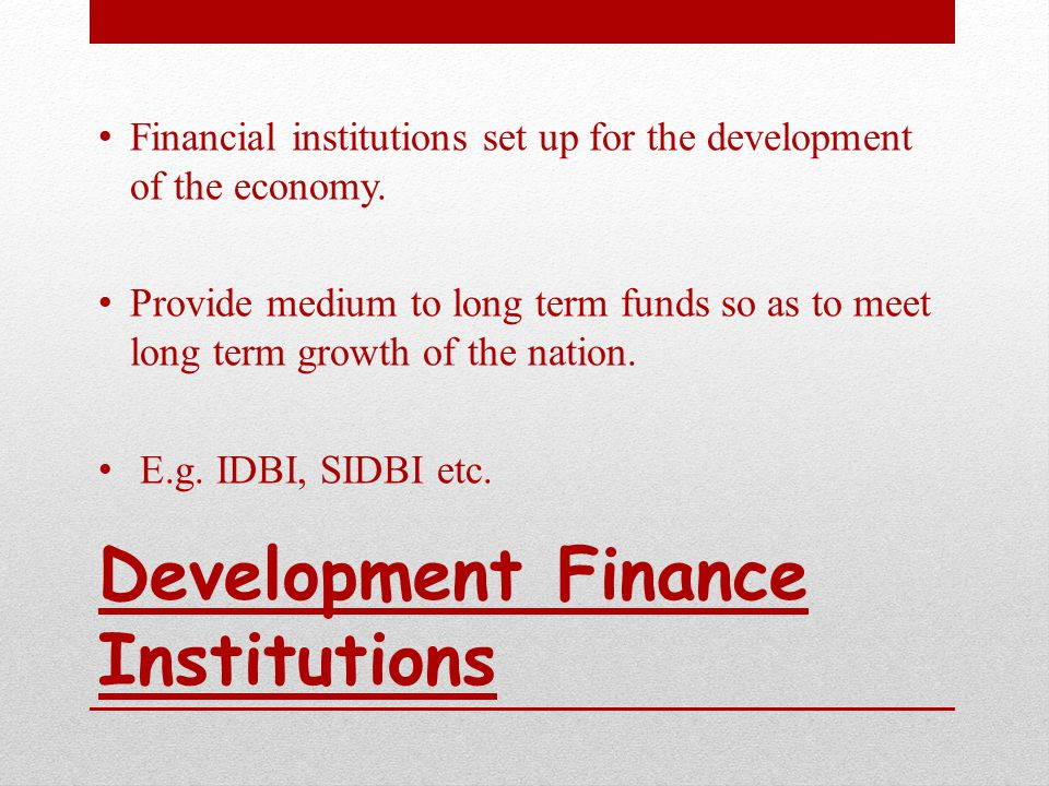 Development Finance Institutions Financial institutions set up for the development of the economy.