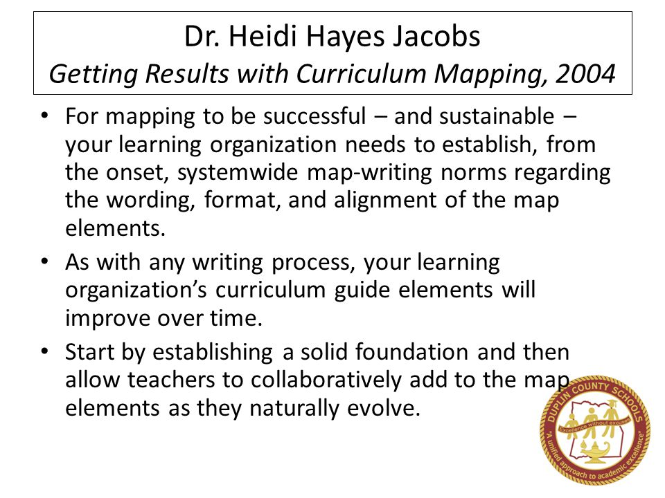 Dr. Heidi Hayes Jacobs Getting Results with Curriculum Mapping, 2004 For mapping to be successful – and sustainable – your learning organization needs
