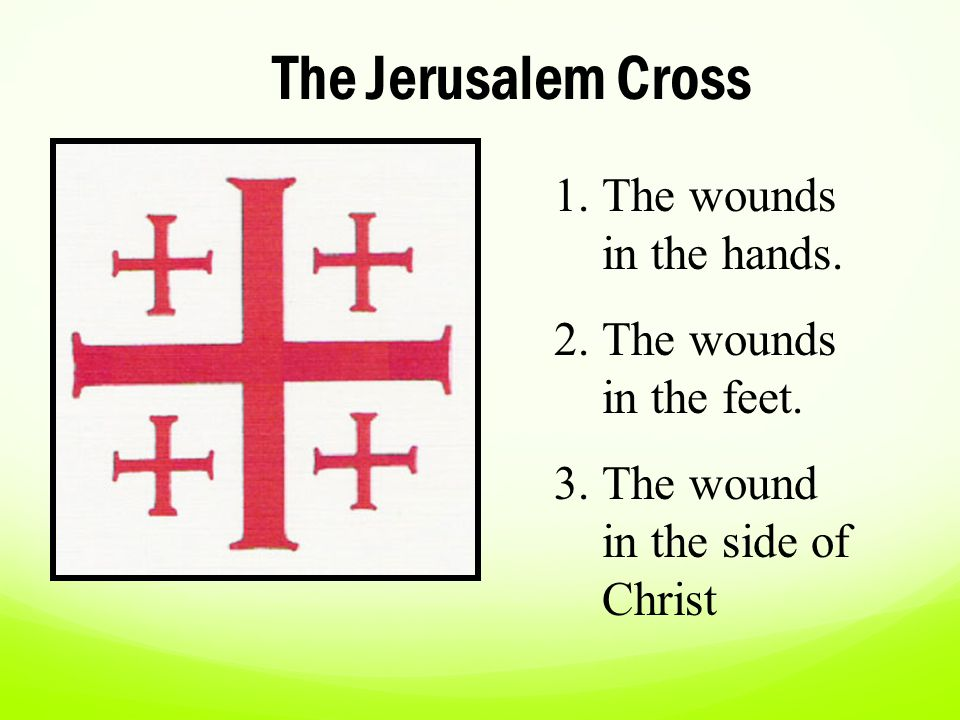 The Jerusalem Cross 1.The wounds in the hands. 2.The wounds in the feet. 3.The wound in the side of Christ