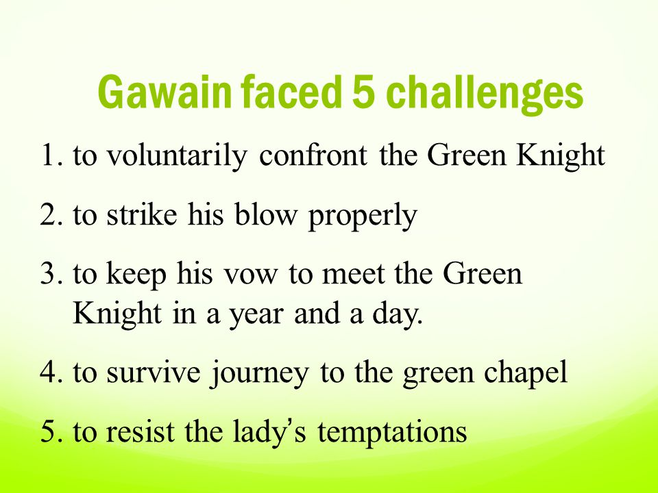 Gawain faced 5 challenges 1.to voluntarily confront the Green Knight 2.to strike his blow properly 3.to keep his vow to meet the Green Knight in a yea