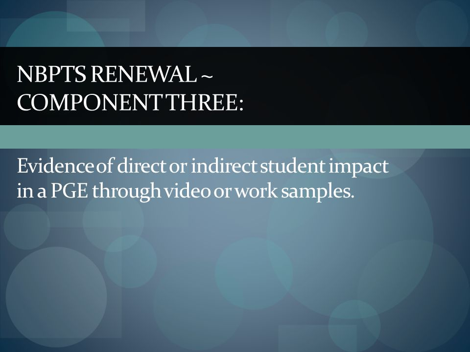 NBPTS RENEWAL ~ COMPONENT THREE: Evidence of direct or indirect student impact in a PGE through video or work samples.