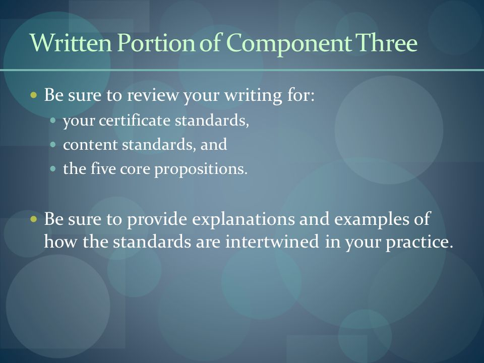 Be sure to review your writing for: your certificate standards, content standards, and the five core propositions. Be sure to provide explanations and