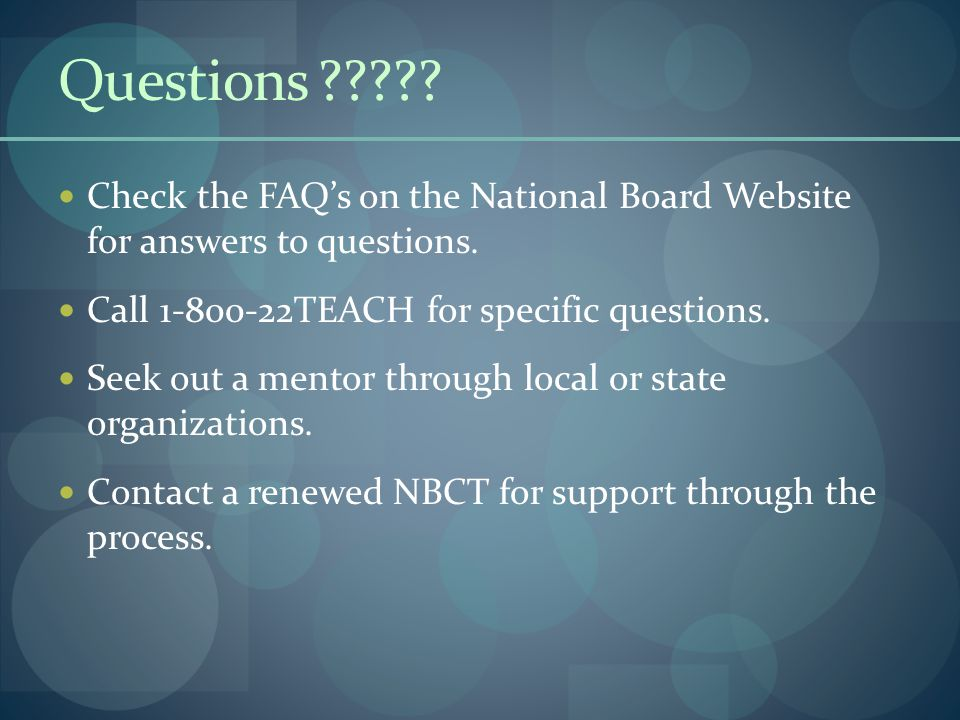 Questions ????? Check the FAQ's on the National Board Website for answers to questions. Call 1-800-22TEACH for specific questions. Seek out a mentor t
