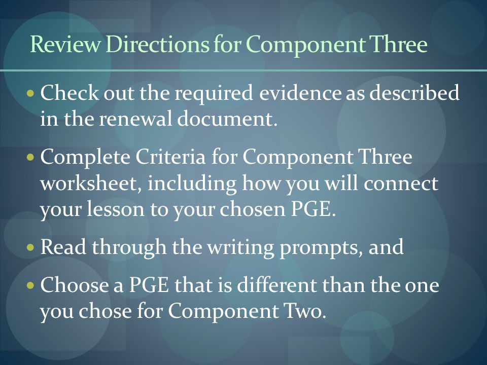 Review Directions for Component Three Check out the required evidence as described in the renewal document. Complete Criteria for Component Three work