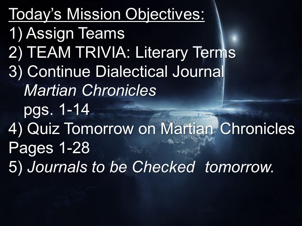 Today's Mission Objectives: 1) Assign Teams 2) TEAM TRIVIA: Literary Terms 3) Continue Dialectical Journal Martian Chronicles pgs.