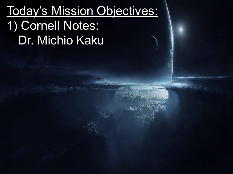 Today's Mission Objectives: 1) Cornell Notes: Dr. Michio Kaku