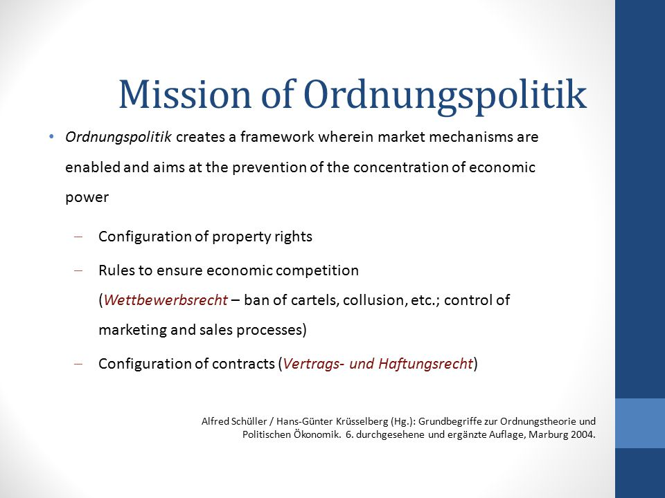 Mission of Ordnungspolitik Ordnungspolitik creates a framework wherein market mechanisms are enabled and aims at the prevention of the concentration o