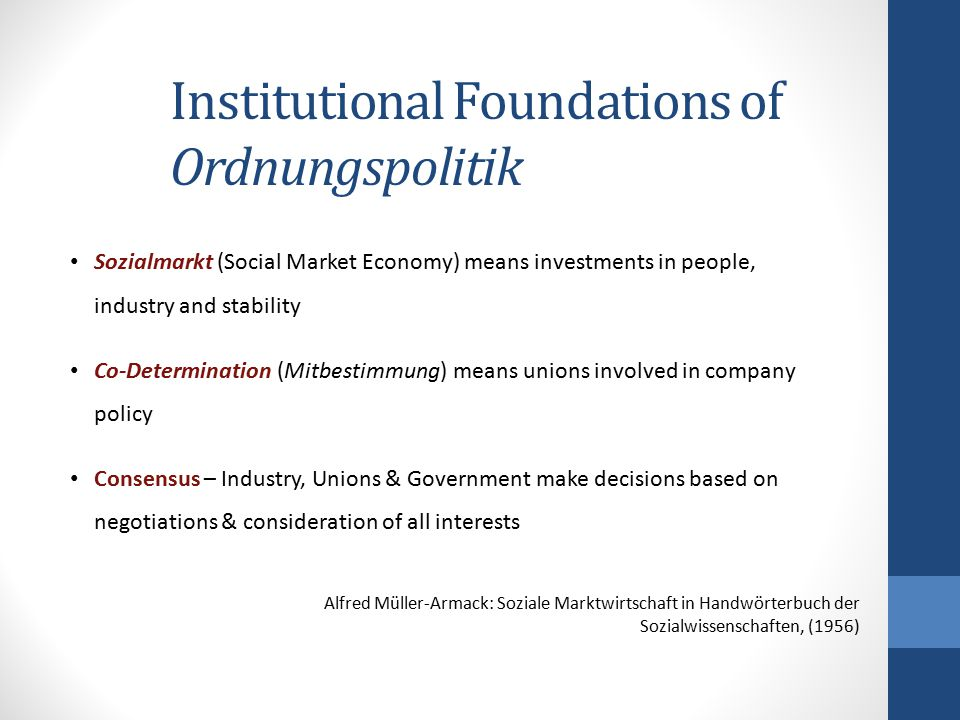 Institutional Foundations of Ordnungspolitik Sozialmarkt (Social Market Economy) means investments in people, industry and stability Co-Determination
