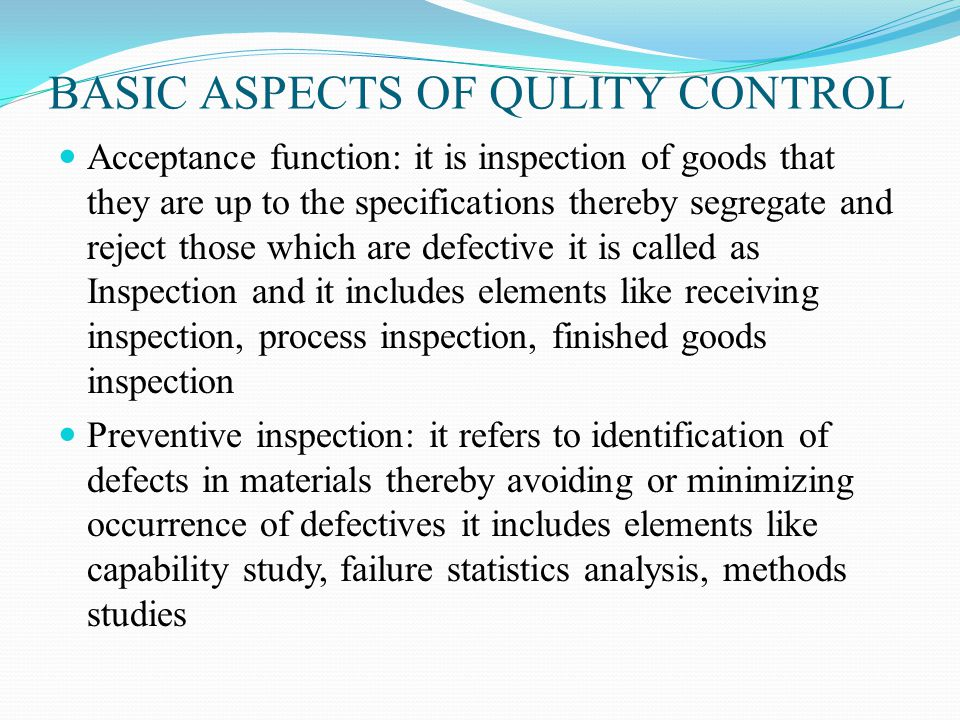 BASIC ASPECTS OF QULITY CONTROL Acceptance function: it is inspection of goods that they are up to the specifications thereby segregate and reject those which are defective it is called as Inspection and it includes elements like receiving inspection, process inspection, finished goods inspection Preventive inspection: it refers to identification of defects in materials thereby avoiding or minimizing occurrence of defectives it includes elements like capability study, failure statistics analysis, methods studies