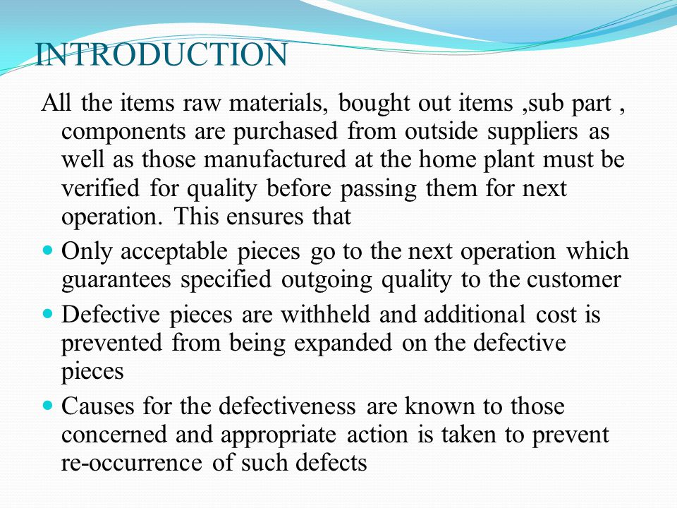 Inspection of incoming material serves other objectives It exerts moral pressure on the suppliers to inspect goods before supply It enables buyer to assess suppliers quality assurance capability and thereby decide future share of business to the suppliers The inspection results enable buyer to discuss defects with the suppliers, extracts promise to improve, watch their performance in the subsequent suppliers, and remove those who fail to show improvement event after repeated promises Periodical feedback is also very important its aims to good quality of the product