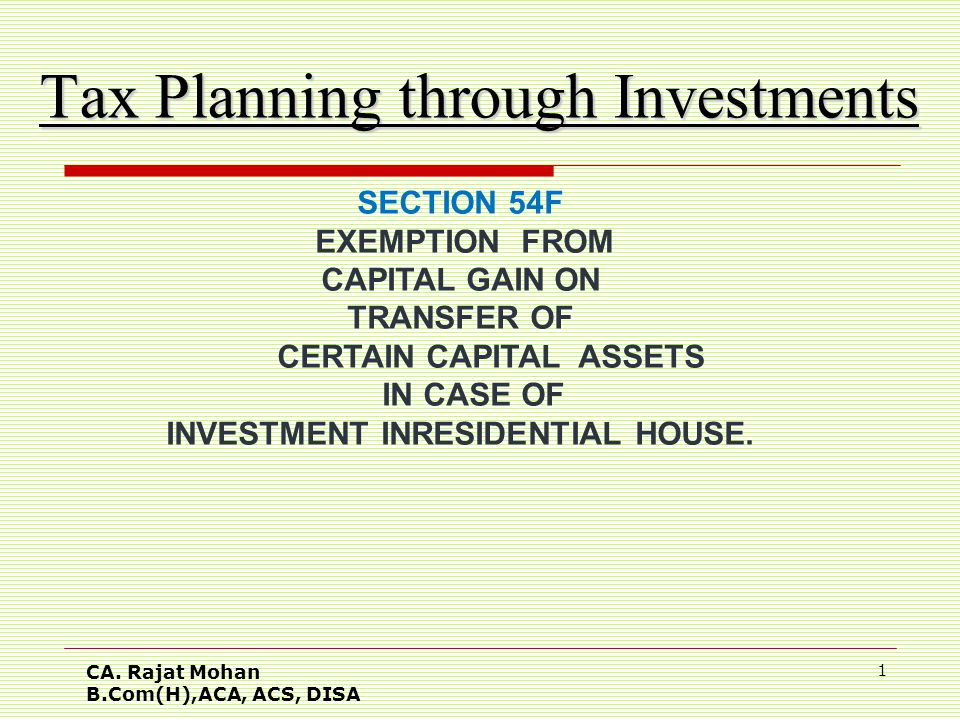 CA. Rajat Mohan B.Com(H),ACA, ACS, DISA 1 Tax Planning through Investments SECTION 54F EXEMPTION FROM CAPITAL GAIN ON TRANSFER OF CERTAIN CAPITAL ASSE