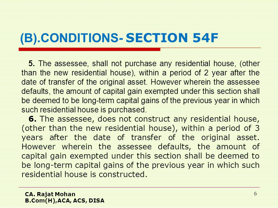 CA. Rajat Mohan B.Com(H),ACA, ACS, DISA 6 5. The assessee, shall not purchase any residential house, (other than the new residential house), within a